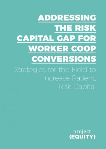 Addressing The Risk Capital Gap For Worker Coop Conversions: Strategies For The Field To Increase Patient, Risk Capital