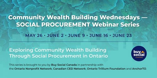 """Banner with text: """"Community Wealth Building Wednesdays - SOCIAL PROCUREMENT Webinar Series. May 6. June 2. June 9. June 16. June 23. Exploring Community Wealth Building Through Social Procurement in Ontario. This series is brought to you by Buy Social Canada in partnership with the Ontario Nonprofit Network, Canadian CED Network, Ontario Trillium Foundation, and AnchorTO."""""""
