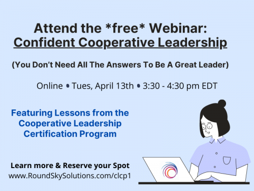 "Icon of worker on computer with text: ""Attend the free webinar: confident cooperative leadership (you don't need all the answers to be a great leader). Online. Tues, April 13th, 3:30-4:30 pm EDT. Featuring lessons from the cooperative leadership certification program. Learn more and reserve your spot. www.RoundSkySolutions.com/clcp1"""