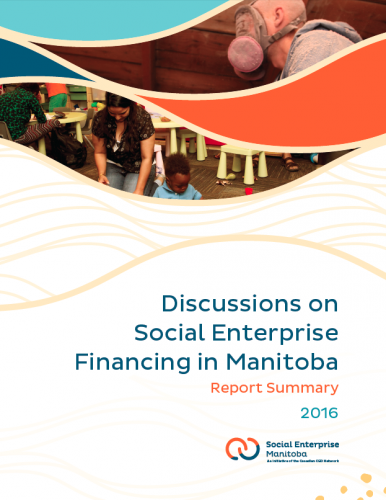 Discussions on Social Enterprise Financing in Manitoba: Report Summary 2016