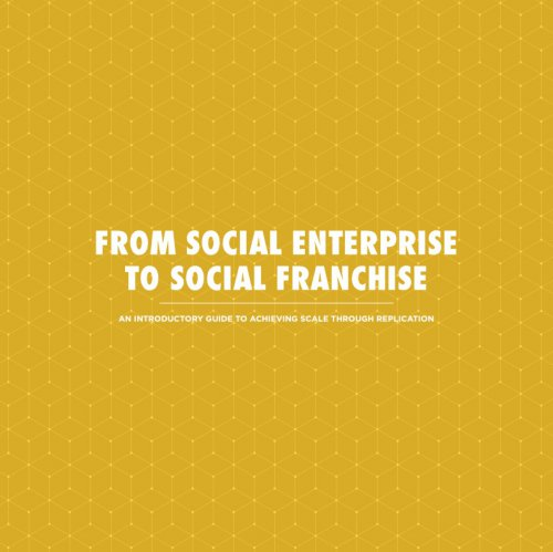 From Social Enterprise To Social Franchise - An Introductory Guide To Achieving Scale Through Replication