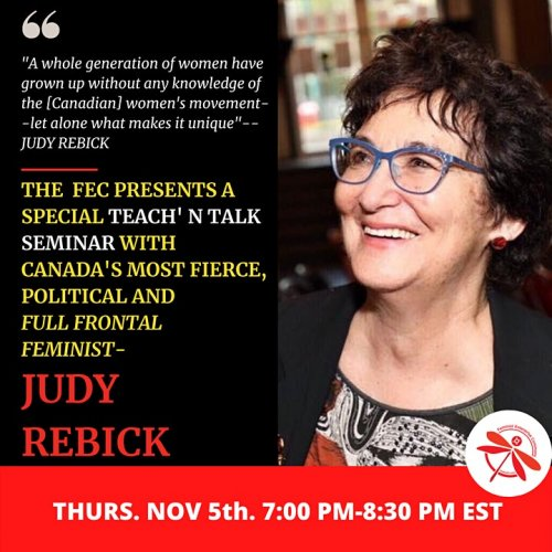 """""""A whole generation of women have grown up without any knowledge. of the [Canadian] women's movement--let alone what makes it unique""""--JUDY REBICK...FEC promo image with picture of Judy Rebick (Thursday, November 5 from 7pm-8:30pm Eastern)"""