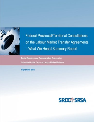 Federal-Provincial/Territorial Consultations on the Labour Market Transfer Agreements – What We Heard Summary Report  (Social Research and Demonstration Corporation)