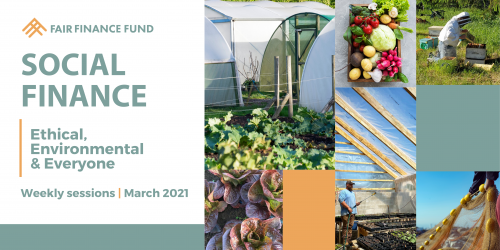 "Images of produce, beekeeping, and fishing with text: ""Fair Finance Fund. Social Finance. Ethical, Environmental and Everyone. Weekly Sessions March 2021."""