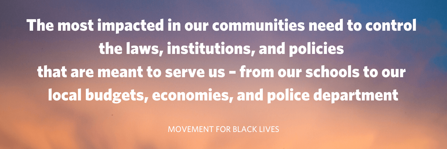 """The most impacted in our communities need to control the laws, institutions, and policies that are meant to serve us - from our schools to our local budgets, economies, and police department"" Movement for Black Lives"