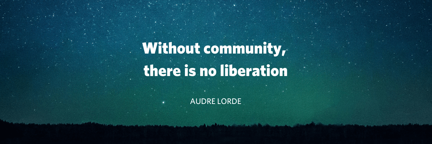 """Without community, there is no liberation"" Audre Lorde"